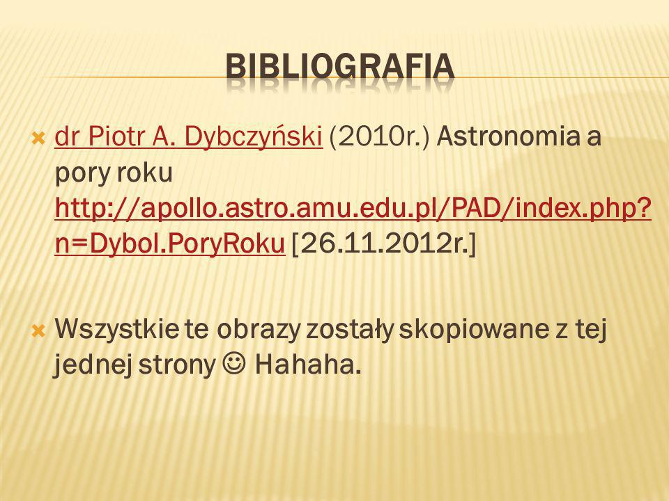 Bibliografia dr Piotr A. Dybczyński (2010r.) Astronomia a pory roku http://apollo.astro.amu.edu.pl/PAD/index.php n=Dybol.PoryRoku [26.11.2012r.]